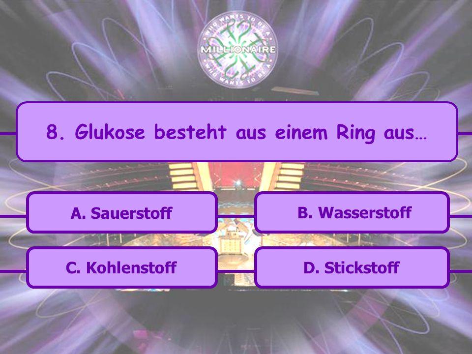 8. Glukose besteht aus einem Ring aus…