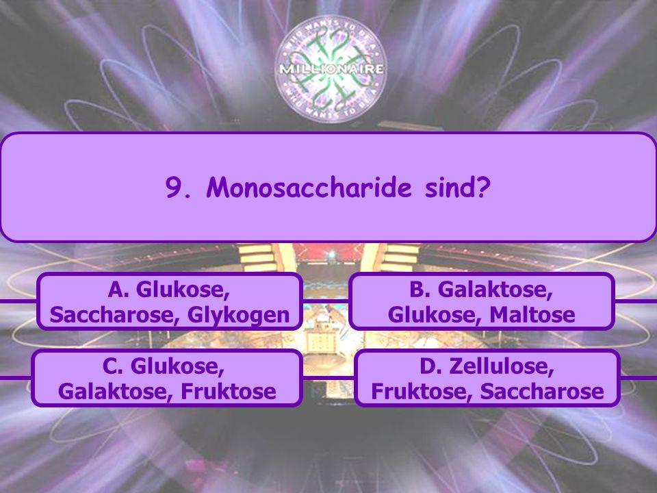 9. Monosaccharide sind A. Glukose, Saccharose, Glykogen B. Galaktose,