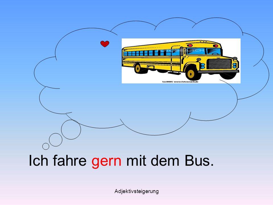 Ich fahre gern mit dem Bus.