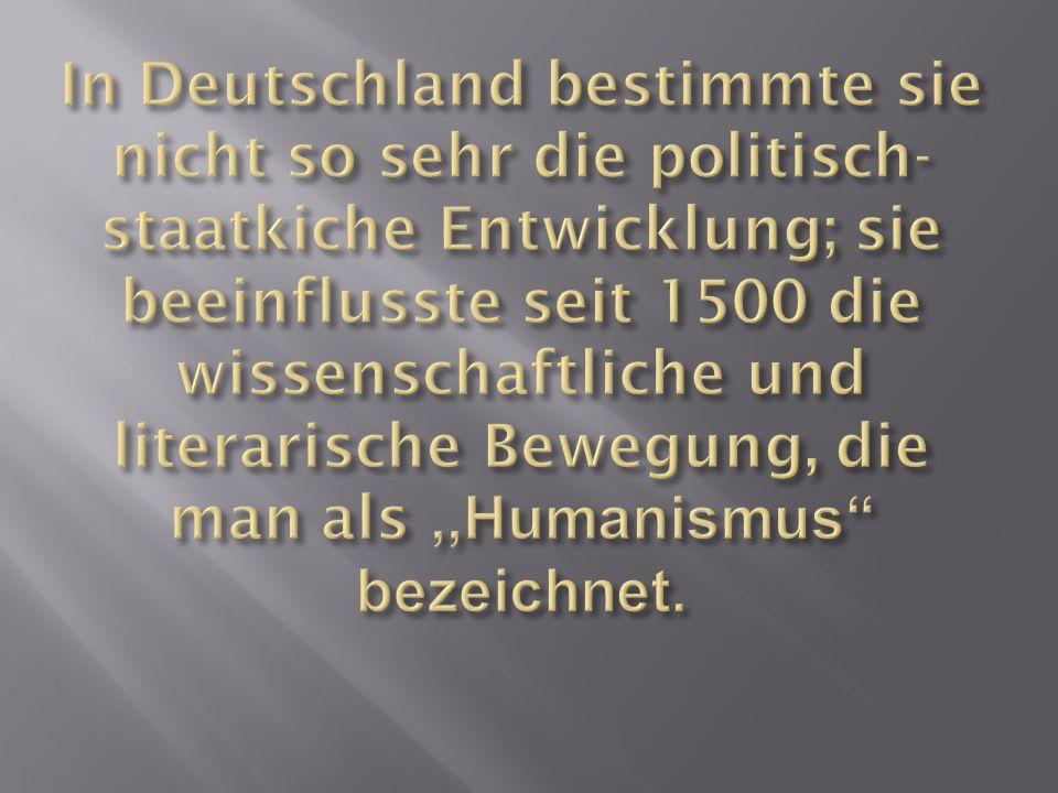 In Deutschland bestimmte sie nicht so sehr die politisch-staatkiche Entwicklung; sie beeinflusste seit 1500 die wissenschaftliche und literarische Bewegung, die man als ,,Humanismus bezeichnet.