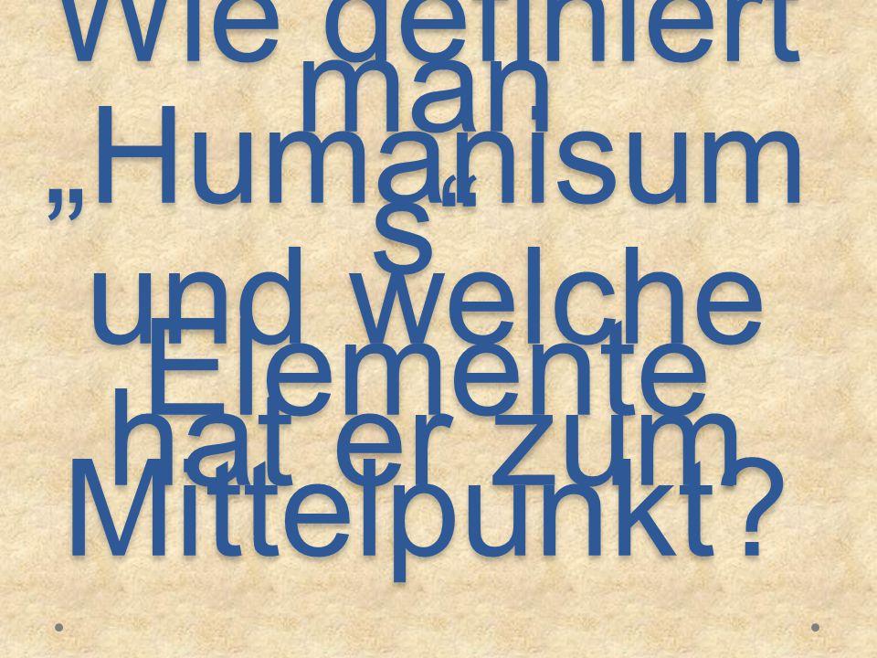 """Wie definiert man """"Humanisums und welche Elemente hat er zum Mittelpunkt"""