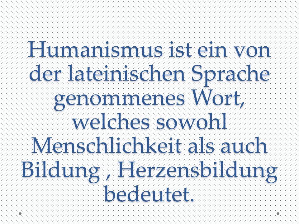 Humanismus ist ein von der lateinischen Sprache genommenes Wort, welches sowohl Menschlichkeit als auch Bildung , Herzensbildung bedeutet.