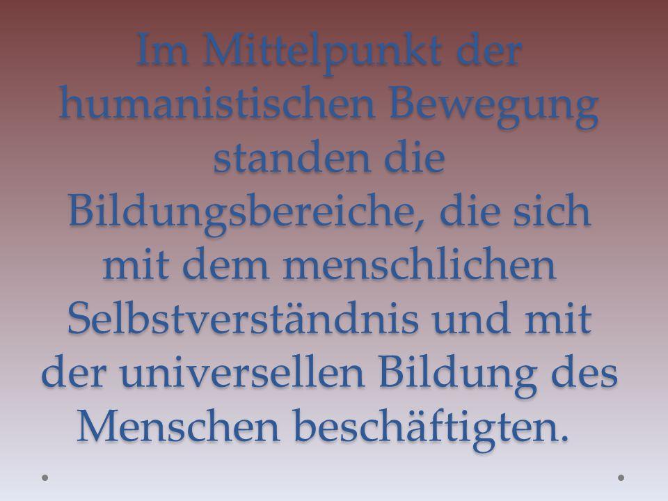 Im Mittelpunkt der humanistischen Bewegung standen die Bildungsbereiche, die sich mit dem menschlichen Selbstverständnis und mit der universellen Bildung des Menschen beschäftigten.
