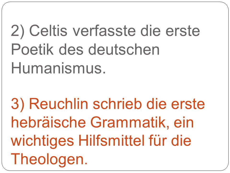 2) Celtis verfasste die erste Poetik des deutschen Humanismus