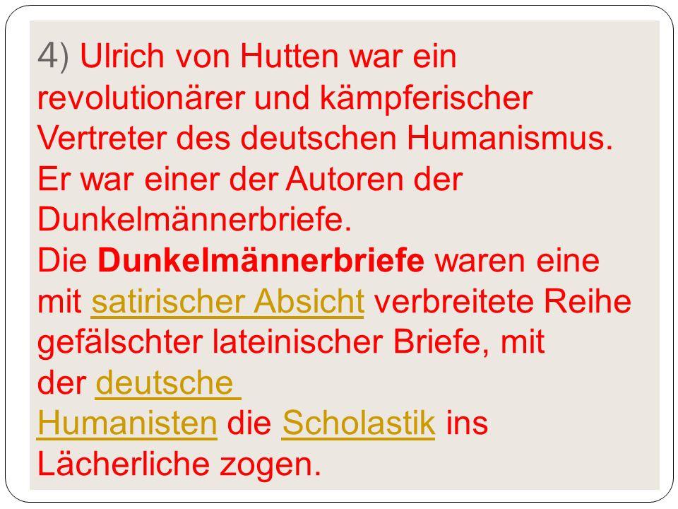 4) Ulrich von Hutten war ein revolutionärer und kämpferischer Vertreter des deutschen Humanismus.