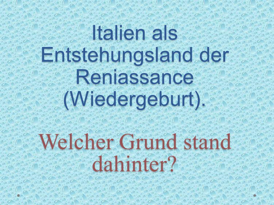 Italien als Entstehungsland der Reniassance (Wiedergeburt)