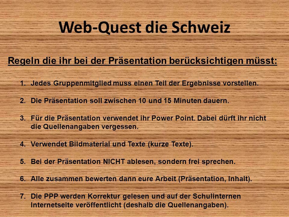 Web-Quest die SchweizRegeln die ihr bei der Präsentation berücksichtigen müsst: Jedes Gruppenmitglied muss einen Teil der Ergebnisse vorstellen.