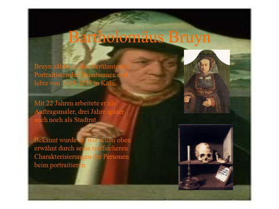 Bartholomäus Bruyn Bruyn zählte zu den berühmtesten Portraitisten der Renaissance und lebte von 1493-1555 in Köln.