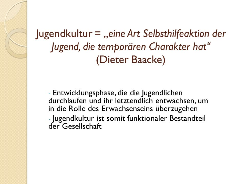 """Jugendkultur = """"eine Art Selbsthilfeaktion der Jugend, die temporären Charakter hat (Dieter Baacke)"""
