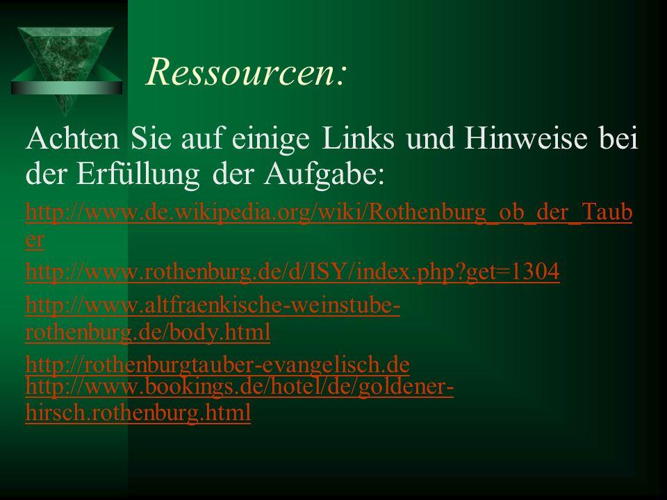 Ressourcen: Achten Sie auf einige Links und Hinweise bei der Erfüllung der Aufgabe: http://www.de.wikipedia.org/wiki/Rothenburg_ob_der_Tauber.