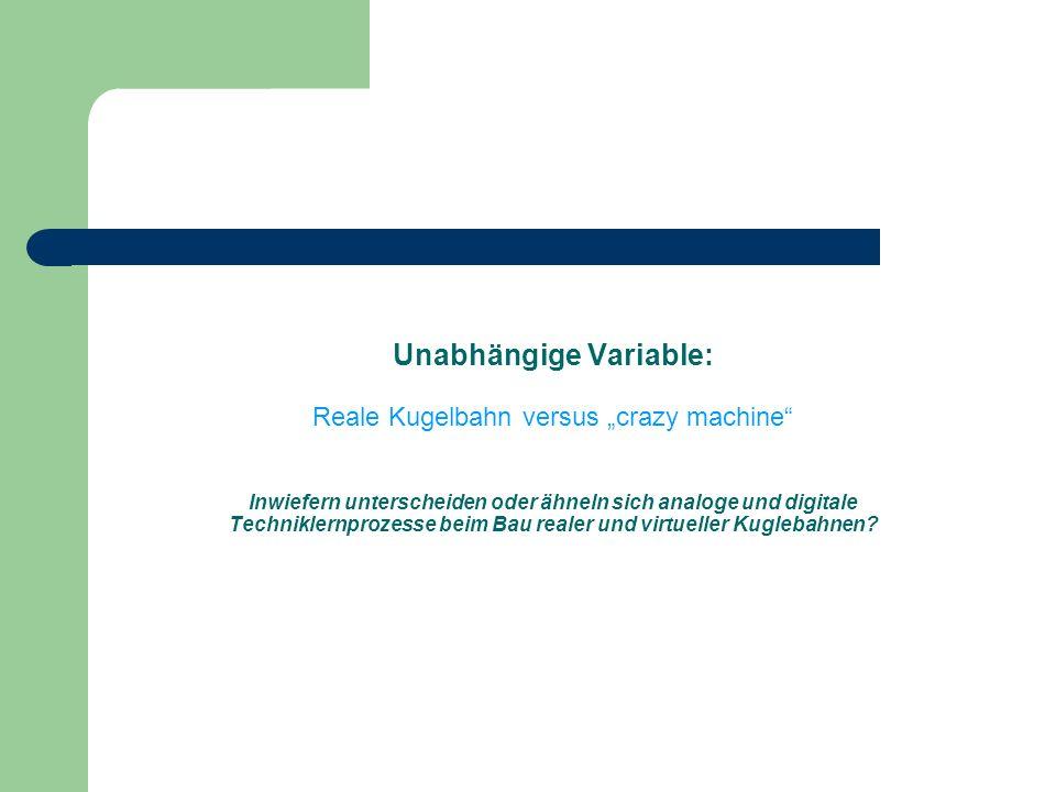 """Unabhängige Variable: Reale Kugelbahn versus """"crazy machine Inwiefern unterscheiden oder ähneln sich analoge und digitale Techniklernprozesse beim Bau realer und virtueller Kuglebahnen"""