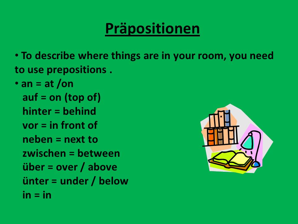 Präpositionen To describe where things are in your room, you need to use prepositions . an = at /on.