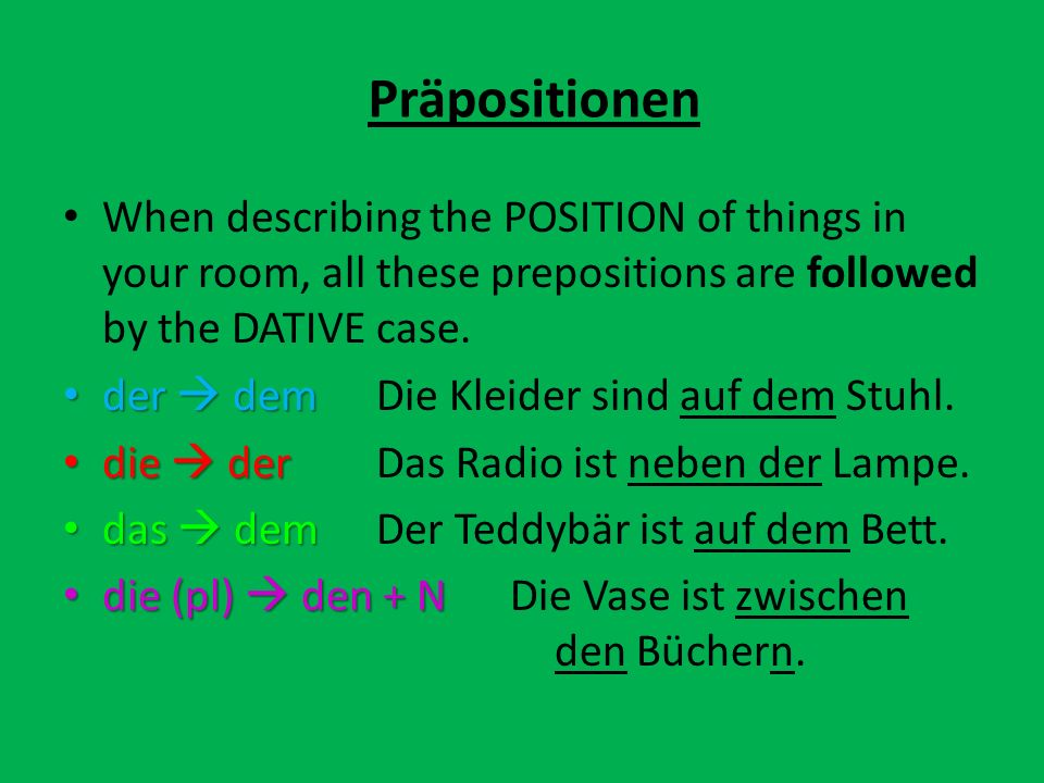 Präpositionen When describing the POSITION of things in your room, all these prepositions are followed by the DATIVE case.