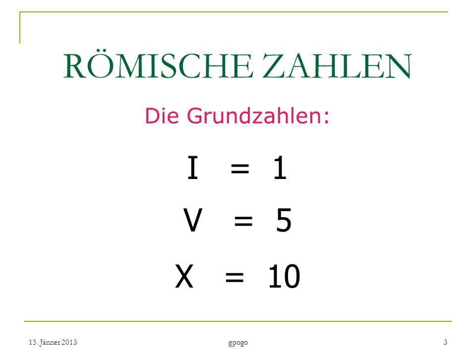 RÖMISCHE ZAHLEN I = 1 V = 5 X = 10 Die Grundzahlen: 15. Jänner 2013