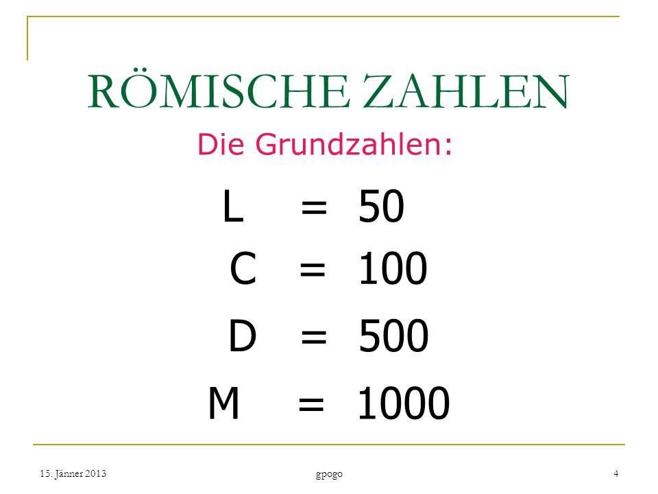 RÖMISCHE ZAHLEN L = 50 C = 100 D = 500 M = 1000 Die Grundzahlen: