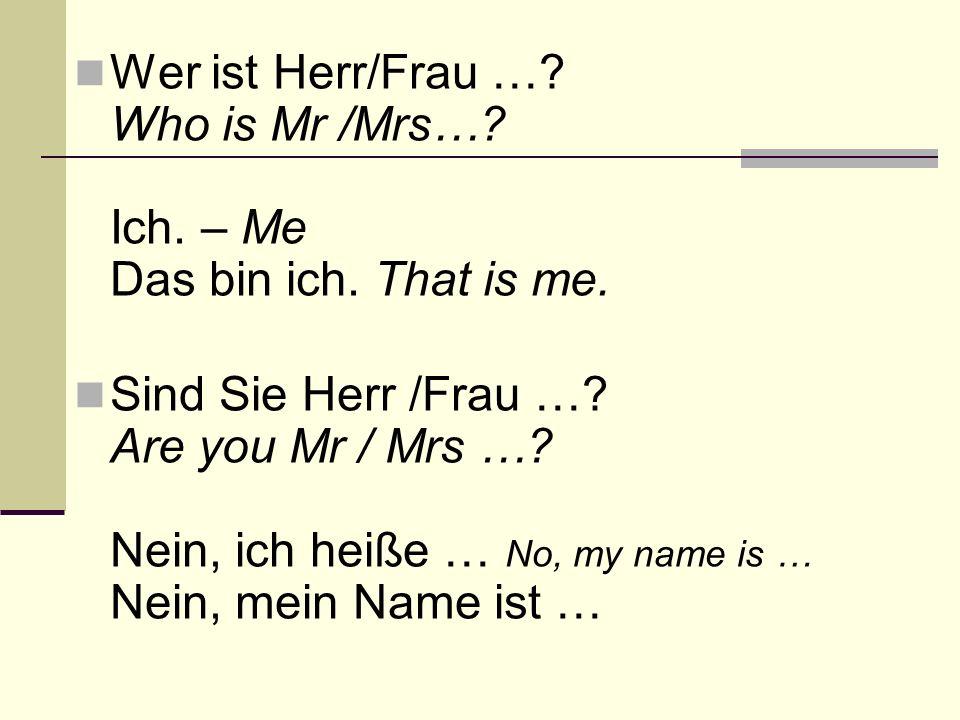 Wer ist Herr/Frau … Who is Mr /Mrs… Ich. – Me Das bin ich. That is me.