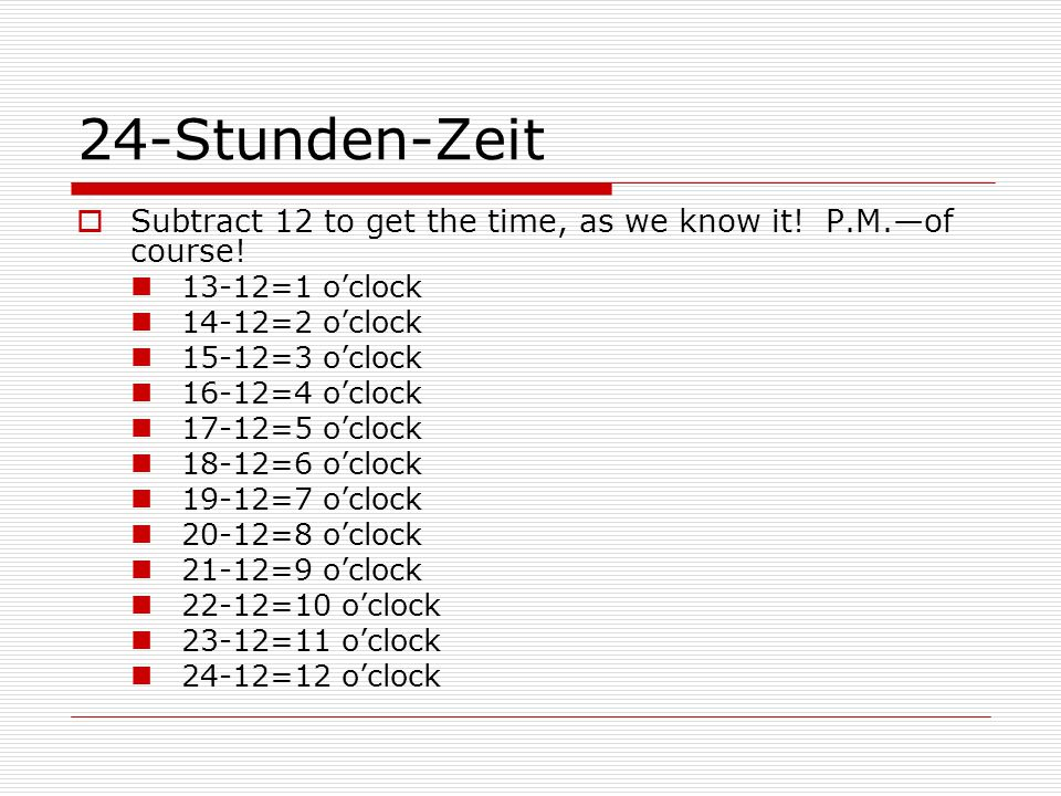 24-Stunden-ZeitSubtract 12 to get the time, as we know it! P.M.—of course! 13-12=1 o'clock. 14-12=2 o'clock.