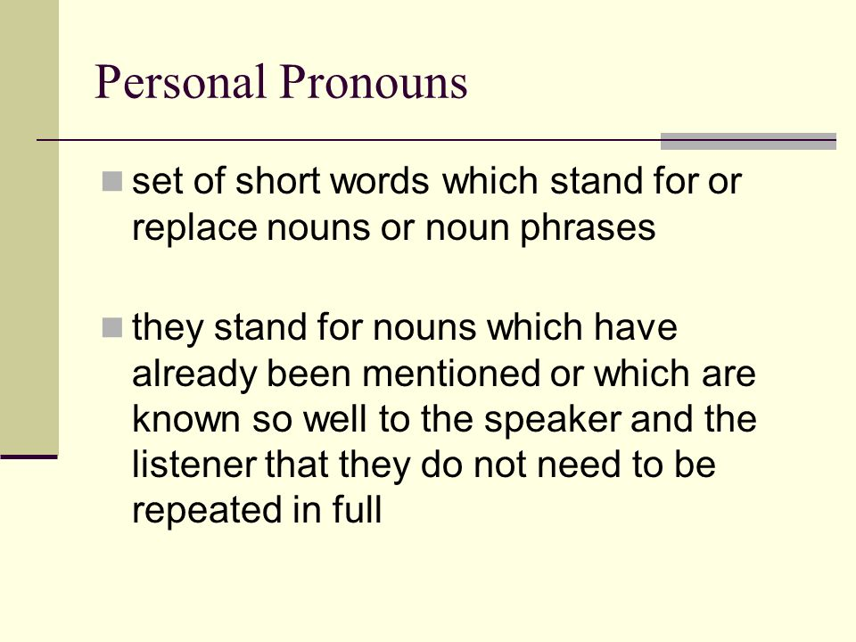 Personal Pronouns set of short words which stand for or replace nouns or noun phrases.