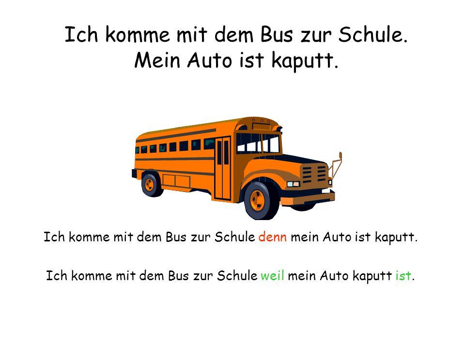 Ich komme mit dem Bus zur Schule. Mein Auto ist kaputt.