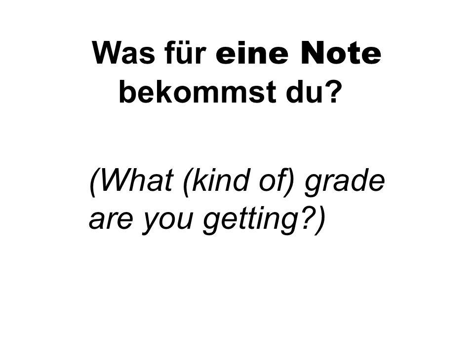Was für eine Note bekommst du (What (kind of) grade are you getting )