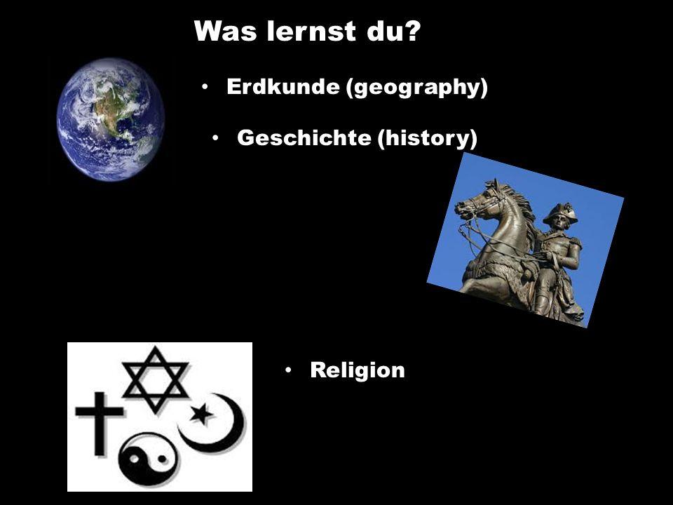 Was lernst du Erdkunde (geography) Geschichte (history) Religion