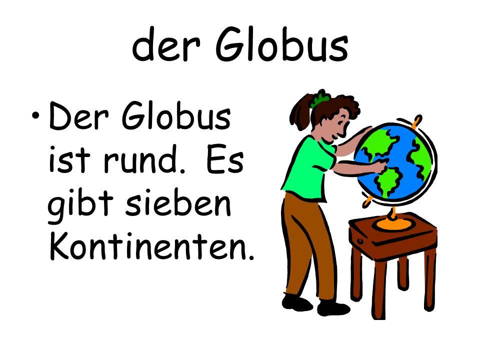 der Globus Der Globus ist rund. Es gibt sieben Kontinenten.