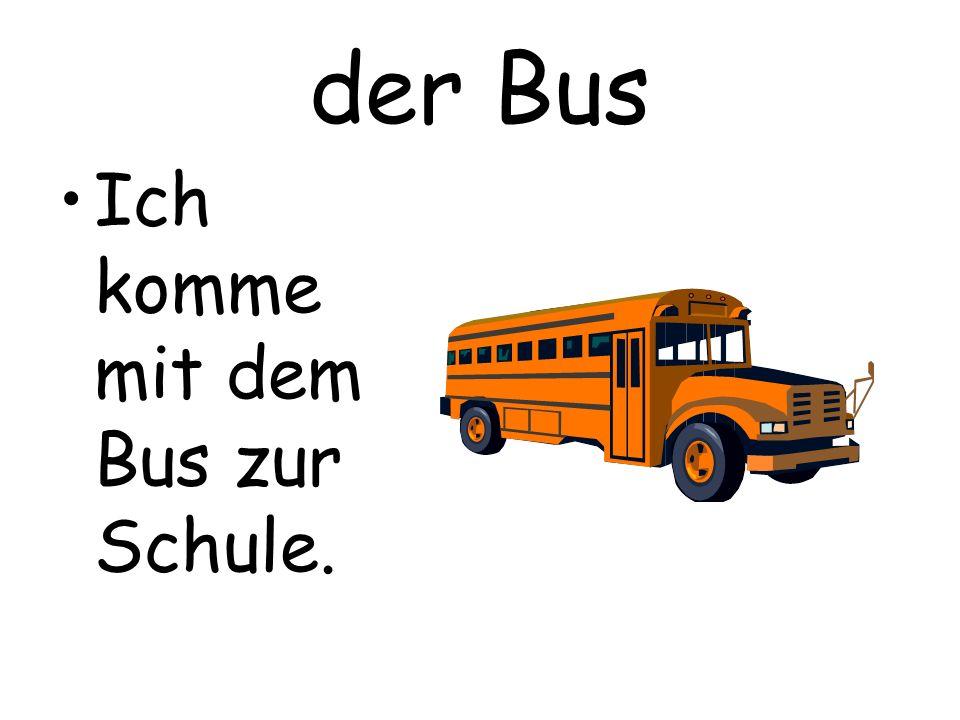der Bus Ich komme mit dem Bus zur Schule.