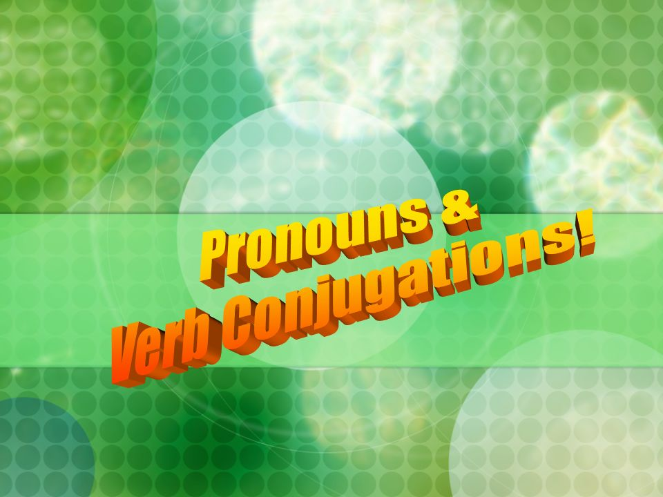 Pronouns & Verb Conjugations!