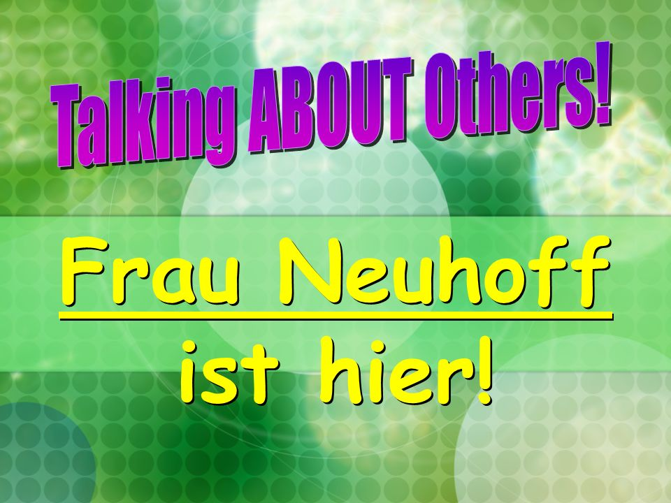 Talking ABOUT Others! Frau Neuhoff ist hier!