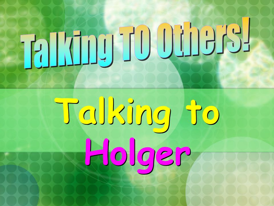 Talking TO Others! Talking to Holger