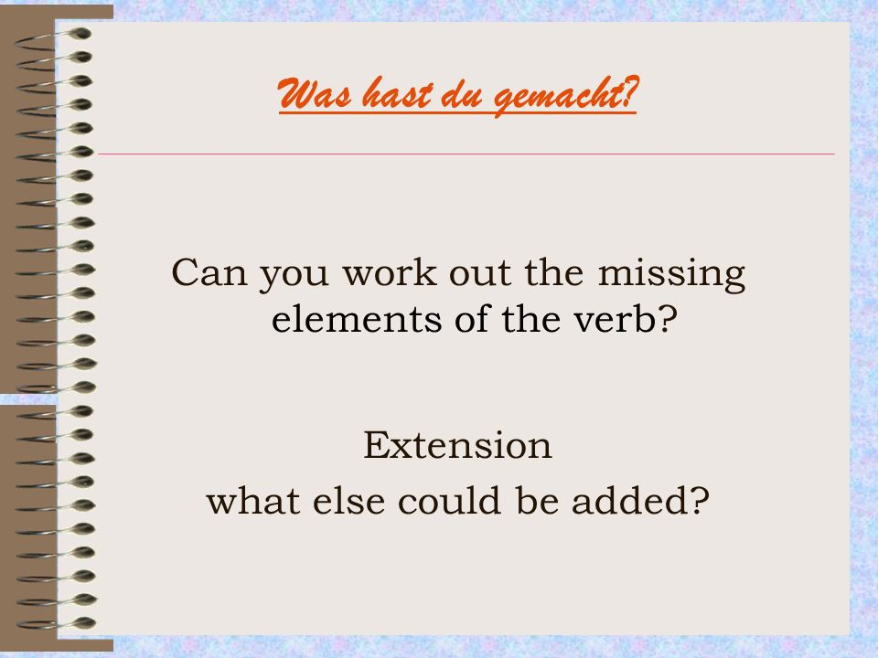Was hast du gemacht Can you work out the missing elements of the verb Extension. what else could be added