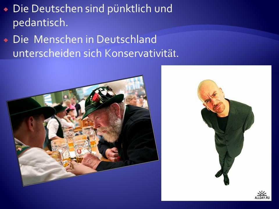 Die Deutschen sind pünktlich und pedantisch.