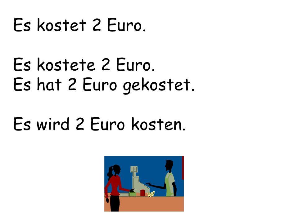 Es kostet 2 Euro. Es kostete 2 Euro. Es hat 2 Euro gekostet