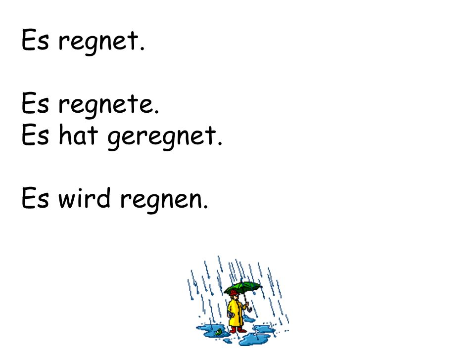 Es regnet. Es regnete. Es hat geregnet. Es wird regnen.