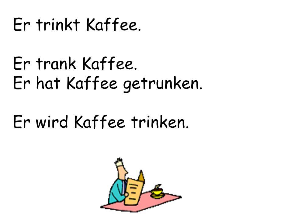 Er trinkt Kaffee. Er trank Kaffee. Er hat Kaffee getrunken