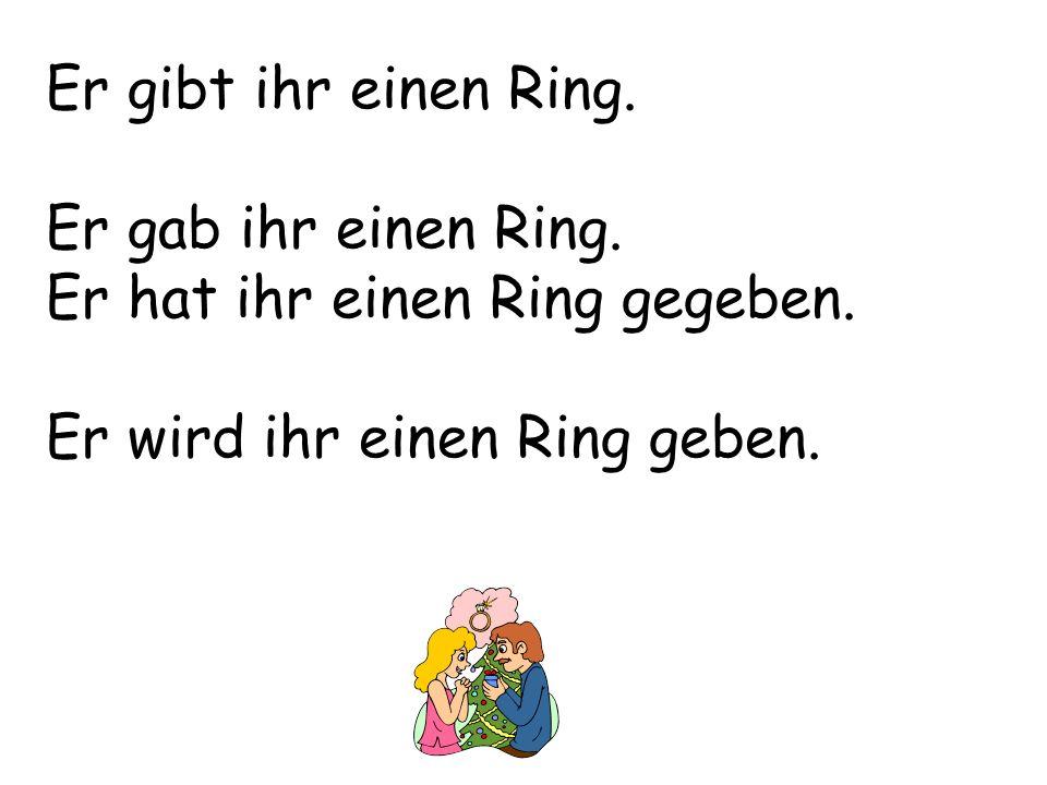 Er gibt ihr einen Ring. Er gab ihr einen Ring