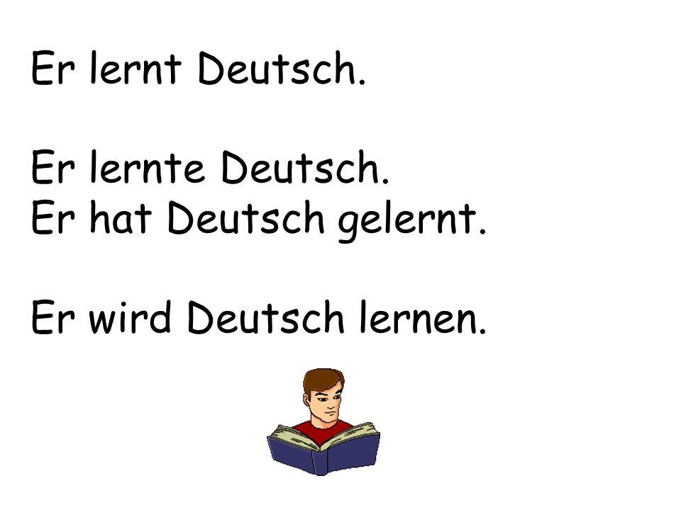 Er lernt Deutsch. Er lernte Deutsch. Er hat Deutsch gelernt