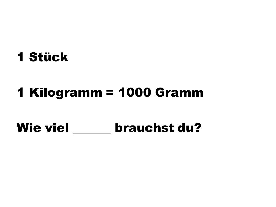 1 Stück 1 Kilogramm = 1000 Gramm Wie viel ______ brauchst du