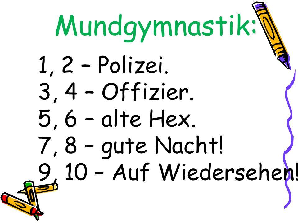Mundgymnastik: 1, 2 – Polizei. 3, 4 – Offizier. 5, 6 – alte Hex.