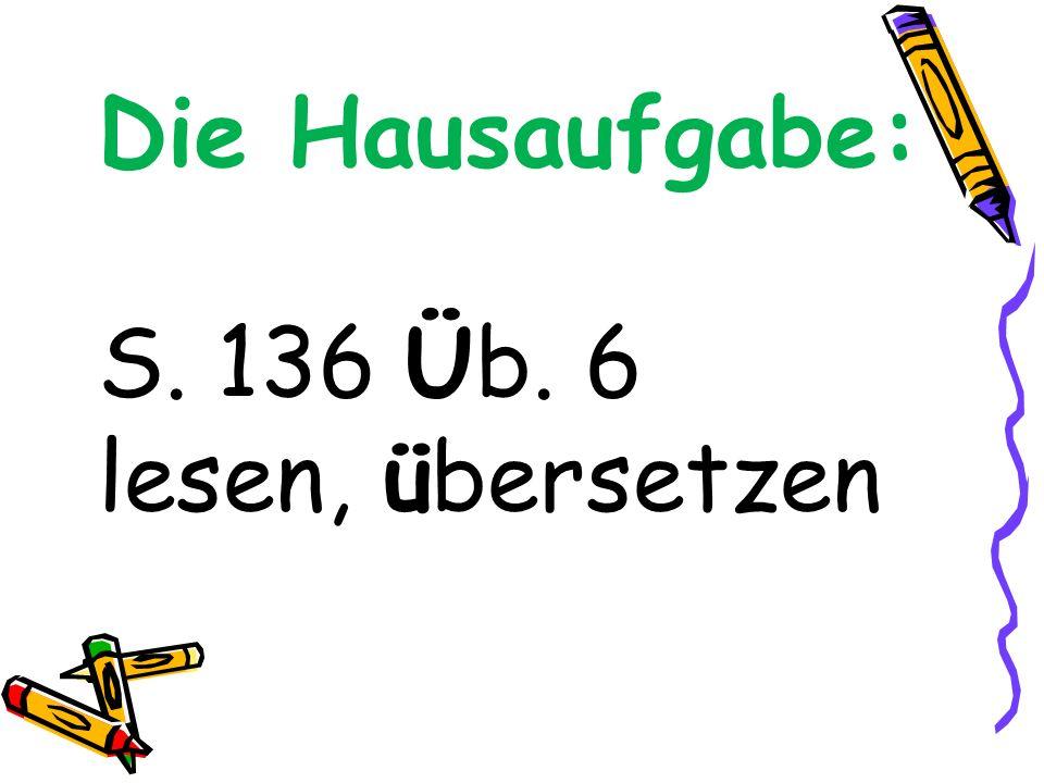 Die Hausaufgabe: S. 136 Üb. 6 lesen, übersetzen