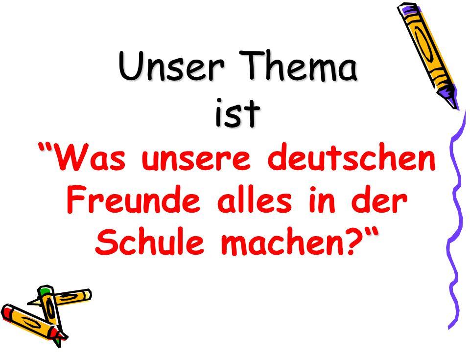 Unser Thema ist Was unsere deutschen Freunde alles in der Schule machen