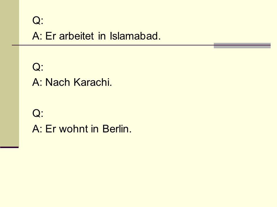Q: A: Er arbeitet in Islamabad. A: Nach Karachi. A: Er wohnt in Berlin.