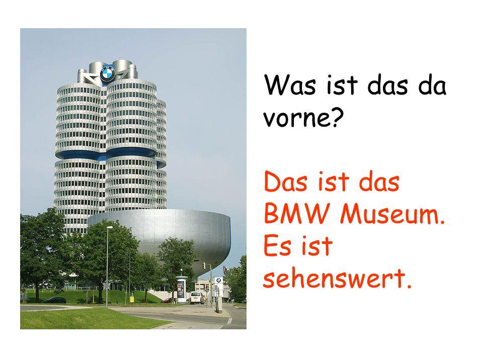 Was ist das da vorne Das ist das BMW Museum. Es ist sehenswert.