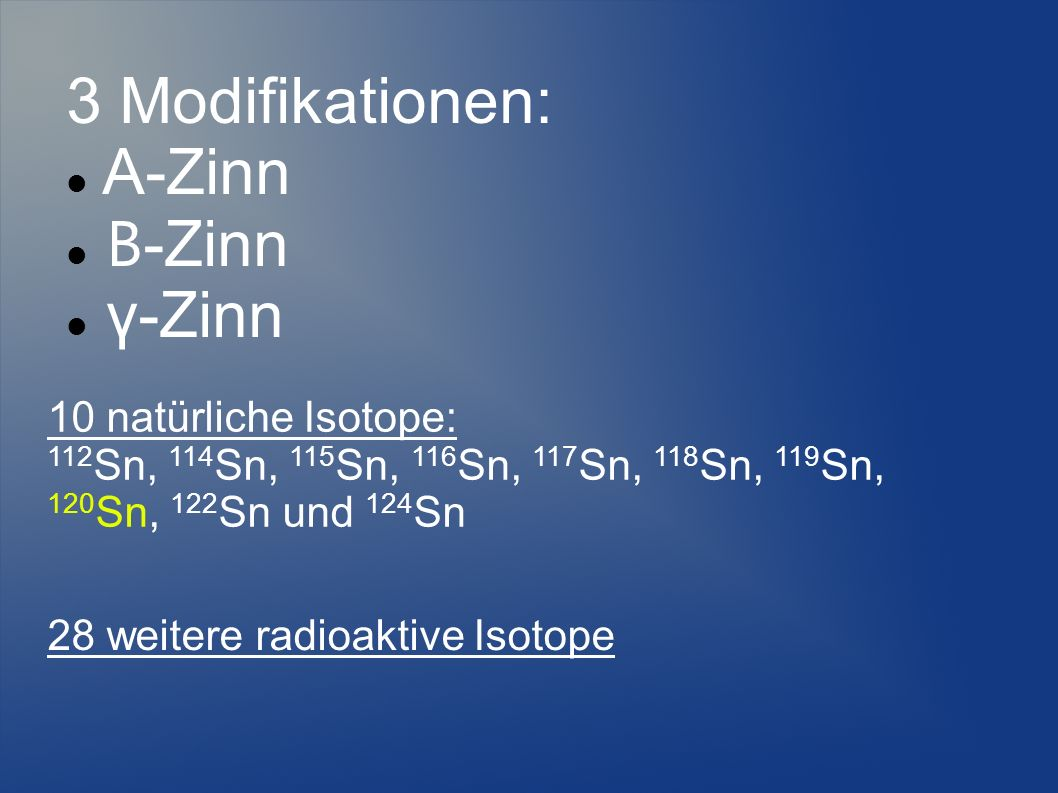 3 Modifikationen: Α-Zinn Β-Zinn γ-Zinn 10 natürliche Isotope: