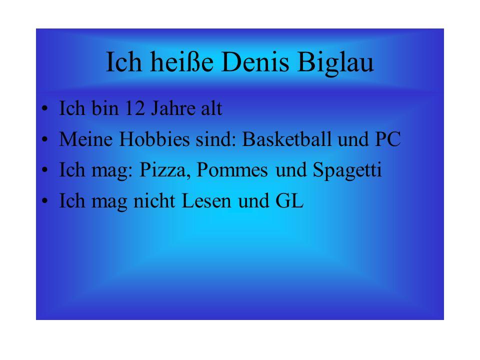 Ich heiße Denis Biglau Ich bin 12 Jahre alt