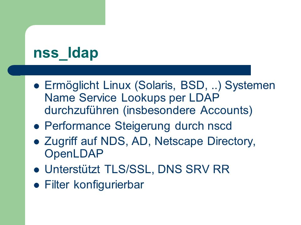 nss_ldap Ermöglicht Linux (Solaris, BSD, ..) Systemen Name Service Lookups per LDAP durchzuführen (insbesondere Accounts)