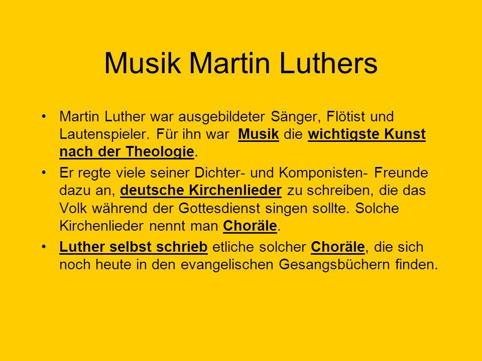 Musik Martin Luthers Martin Luther war ausgebildeter Sänger, Flötist und Lautenspieler. Für ihn war Musik die wichtigste Kunst nach der Theologie.