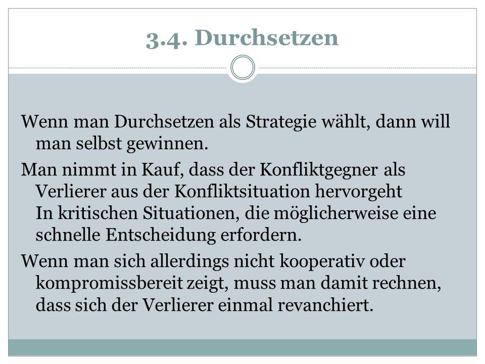 3.4. Durchsetzen Wenn man Durchsetzen als Strategie wählt, dann will man selbst gewinnen.