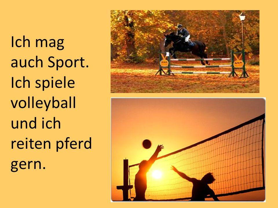 Ich mag auch Sport. Ich spiele volleyball und ich reiten pferd gern.