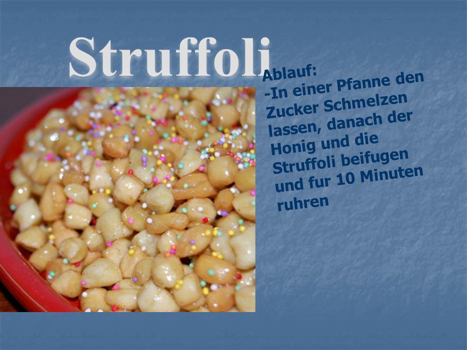 Struffoli Ablauf: -In einer Pfanne den Zucker Schmelzen lassen, danach der Honig und die Struffoli beifugen und fur 10 Minuten ruhren.